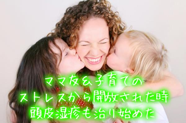 ママ友・子育てのストレスから開放された時、頭皮湿疹も治り始めた.jpg